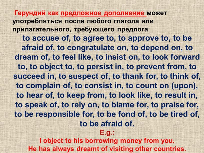 Герундий как предложное дополнение может употребляться после любого глагола или прилагательного, требующего предлога : to accuse of, to agree to, to approve to, to be…