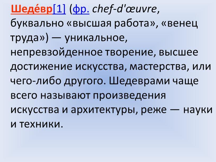 Шеде́вр [1] (фр. chef-d'œuvre , буквально «высшая работа», «венец труда») — уникальное, непревзойденное творение, высшее достижение искусства, мастерства, или чего-либо другого