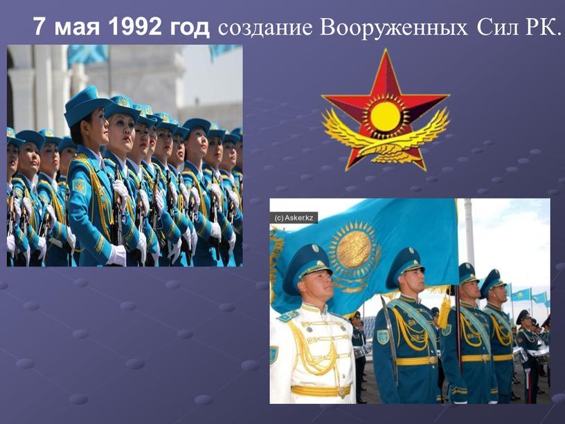 7 мая 1992 год создание Вооруженных Сил РК.