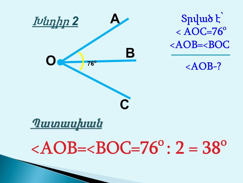 A B C O Տրված է՝ < AOC=76o 76o Խնդիր 2 Պատասխան