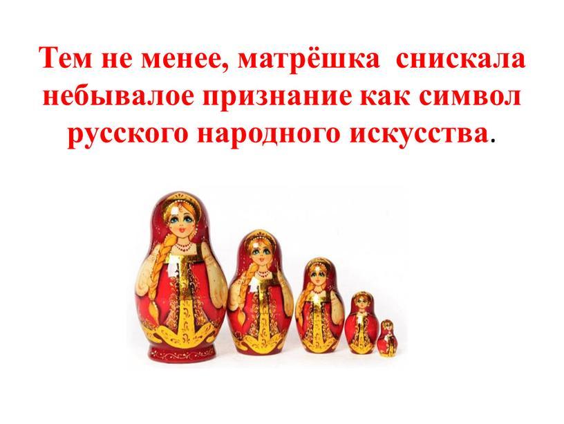 Тем не менее, матрёшка снискала небывалое признание как символ русского народного искусства