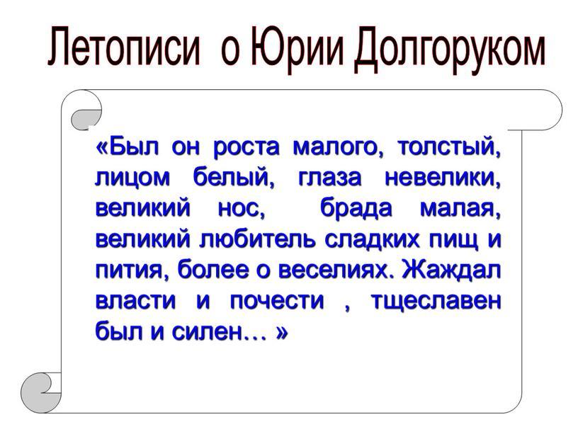 Летописи о Юрии Долгоруком «Был он роста малого, толстый, лицом белый, глаза невелики, великий нос, брада малая, великий любитель сладких пищ и пития, более о…