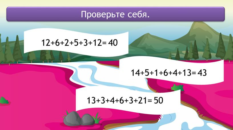 12+6+2+5+3+12= 14+5+1+6+4+13= 13+3+4+6+3+21= Проверьте себя. 40 43 50