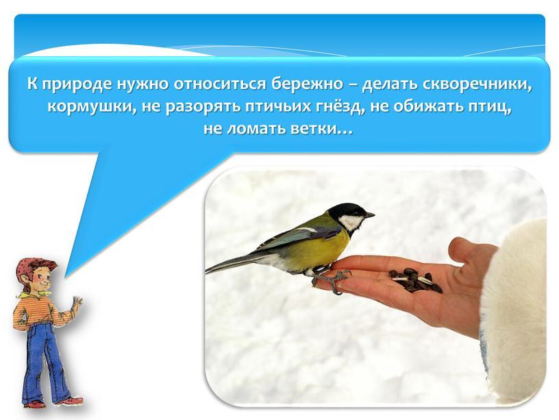К природе нужно относиться бережно – делать скворечники, кормушки, не разорять птичьих гнёзд, не обижать птиц, не ломать ветки…