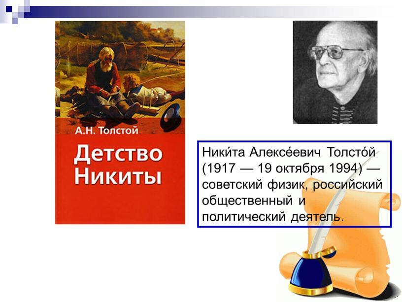 Ники́та Алексе́евич Толсто́й (1917 — 19 октября 1994) — советский физик, российский общественный и политический деятель