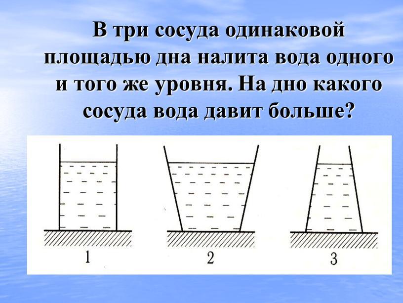 В три сосуда одинаковой площадью дна налита вода одного и того же уровня