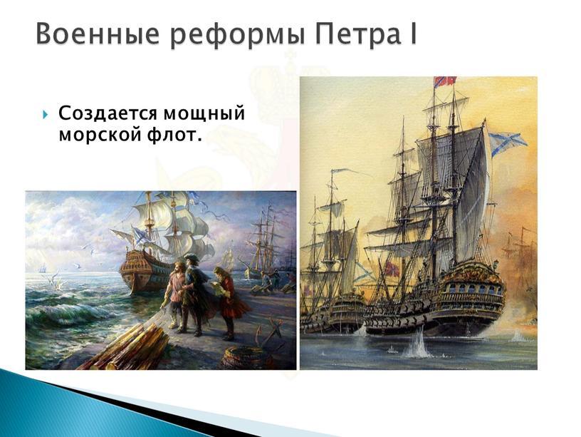 Военные реформы Петра I Создается мощный морской флот