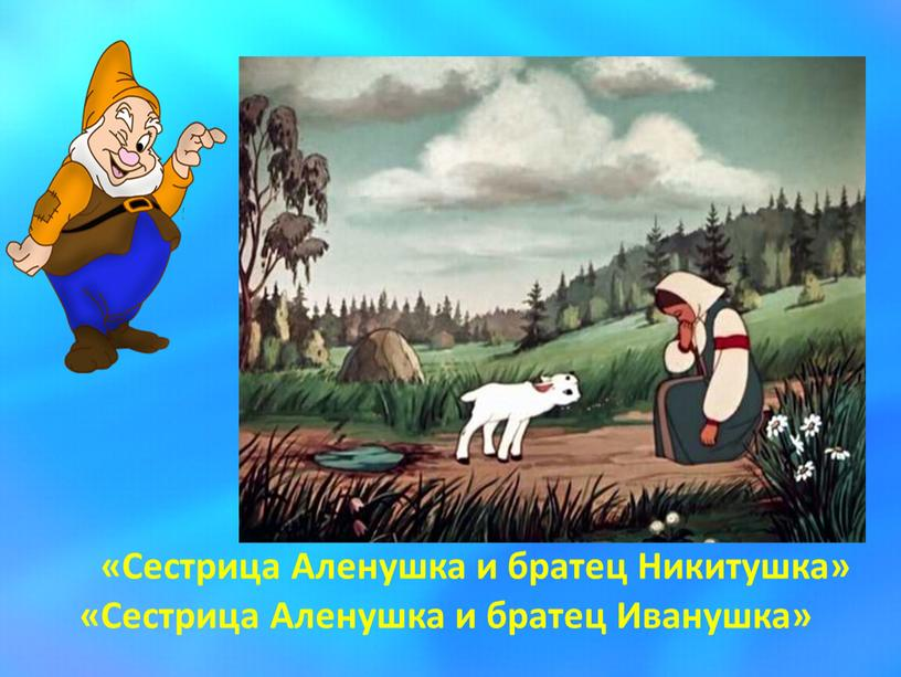 Сестрица Аленушка и братец Никитушка» «Сестрица