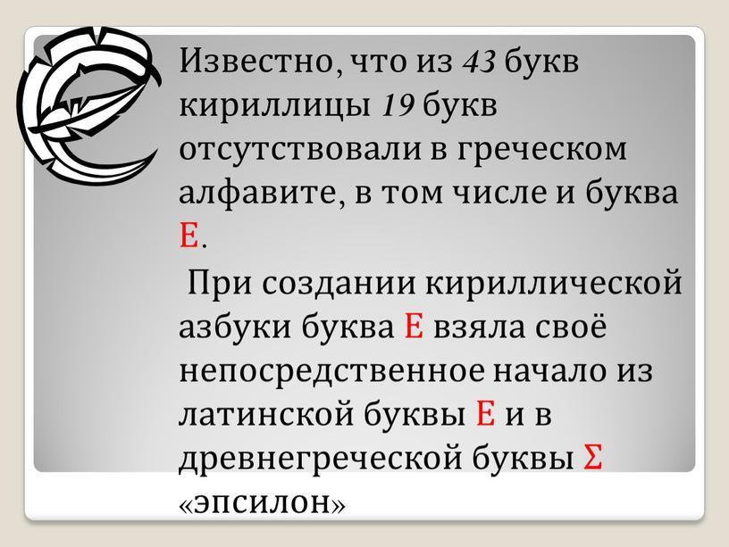 Известно, что из 43 букв кириллицы 19 букв отсутствовали в греческом алфавите, в том числе и буква