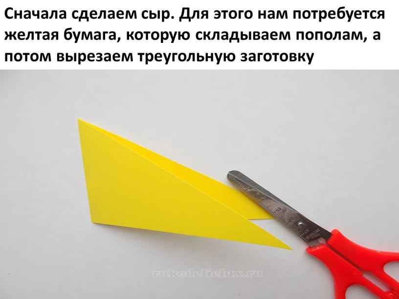 Сначала сделаем сыр. Для этого нам потребуется желтая бумага, которую складываем пополам, а потом вырезаем треугольную заготовку