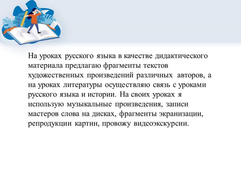 На уроках русского языка в качестве дидактического материала предлагаю фрагменты текстов художественных произведений различных авторов, а на уроках литературы осуществляю связь с уроками русского языка…