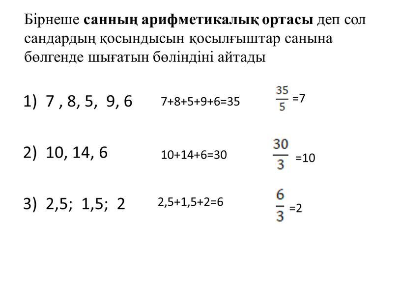 Бірнеше санның арифметикалық ортасы деп сол сандардың қосындысын қосылғыштар санына бөлгенде шығатын бөліндіні айтады 7 , 8, 5, 9, 6 10, 14, 6 2,5; 1,5;…