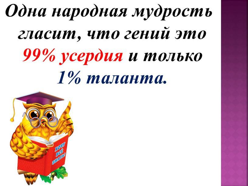 Одна народная мудрость гласит, что гений это 99% усердия и только 1% таланта