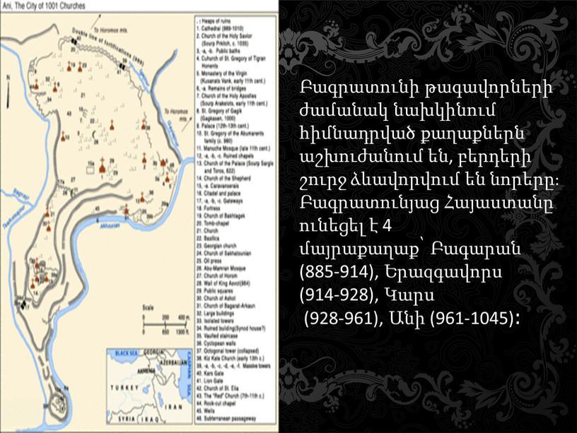 Բագրատունի թագավորների ժամանակ նախկինում հիմնադրված քաղաքներն աշխուժանում են, բերդերի շուրջ ձևավորվում են նորերը։ Բագրատունյաց Հայաստանը ունեցել է 4 մայրաքաղաք՝ Բագարան (885-914), Երազգավորս (914-928), Կարս (928-961),…