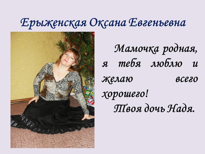 Ерыженская Оксана Евгеньевна Мамочка родная, я тебя люблю и желаю всего хорошего!
