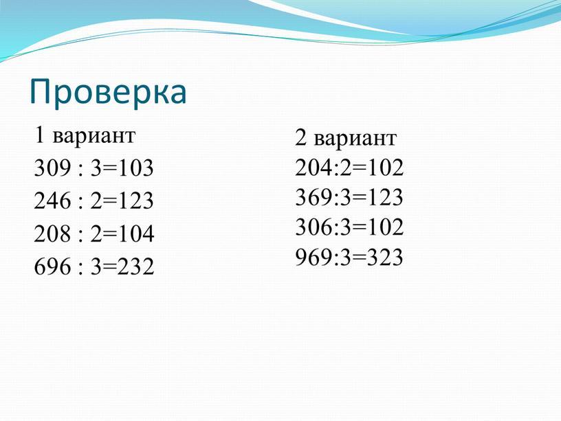Проверка 1 вариант 309 : 3=103 246 : 2=123 208 : 2=104 696 : 3=232 2 вариант 204:2=102 369:3=123 306:3=102 969:3=323