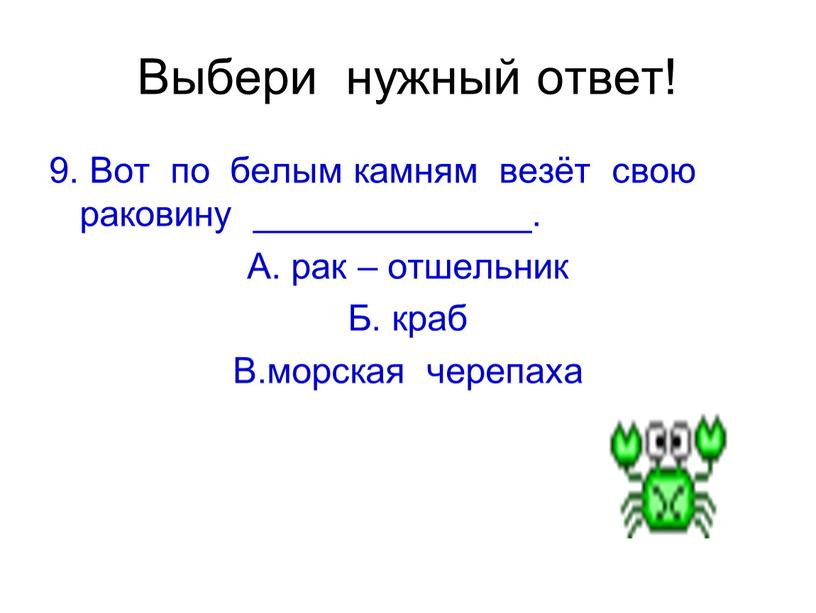Выбери нужный ответ! 9. Вот по белым камням везёт свою раковину ______________