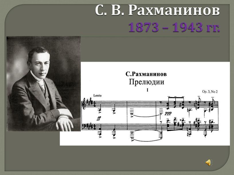 С. В. Рахманинов 1873 – 1943 гг