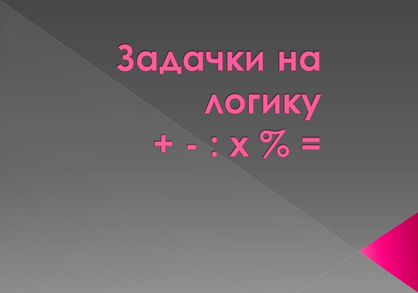 Задачки на логику + - : х % =