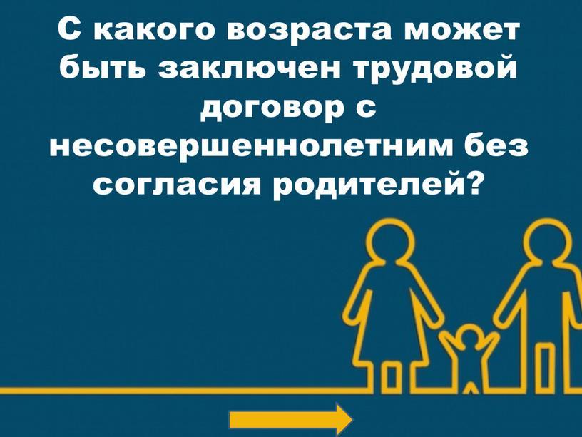 С какого возраста может быть заключен трудовой договор с несовершеннолетним без согласия родителей?