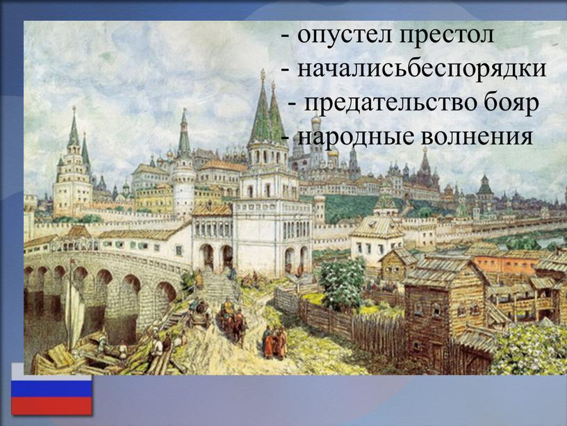 - опустел престол - началисьбеспорядки - предательство бояр - народные волнения