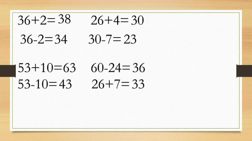 36+2= 36-2= 53+10= 53-10= 38 34 63 43 26+4= 30 30-7= 23 60-24= 36 26+7= 33
