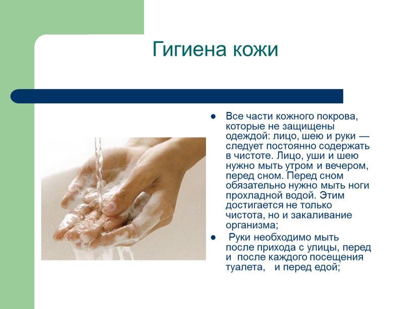 Гигиена кожи Все части кожного покрова, которые не защищены одеждой: лицо, шею и руки — следует постоянно содержать в чистоте