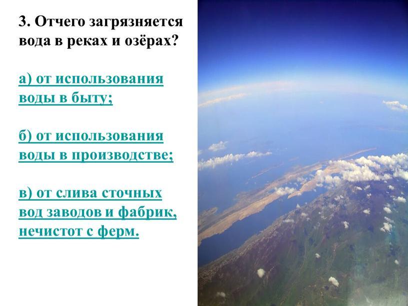 Отчего загрязняется вода в реках и озёрах? а) от использования воды в быту; б) от использования воды в производстве; в) от слива сточных вод заводов…