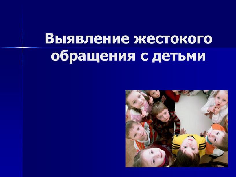 Выявление жестокого обращения с детьми