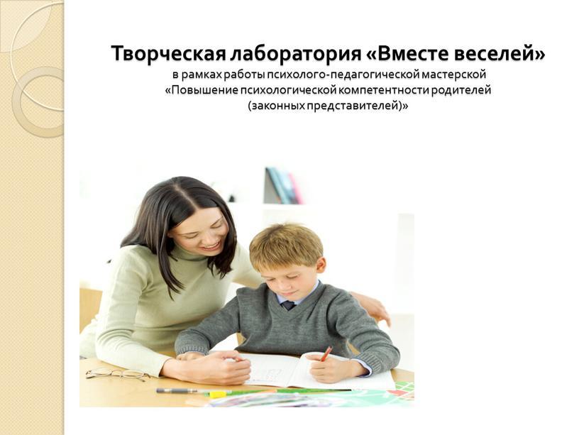 Творческая лаборатория «Вместе веселей» в рамках работы психолого-педагогической мастерской «Повышение психологической компетентности родителей (законных представителей)»