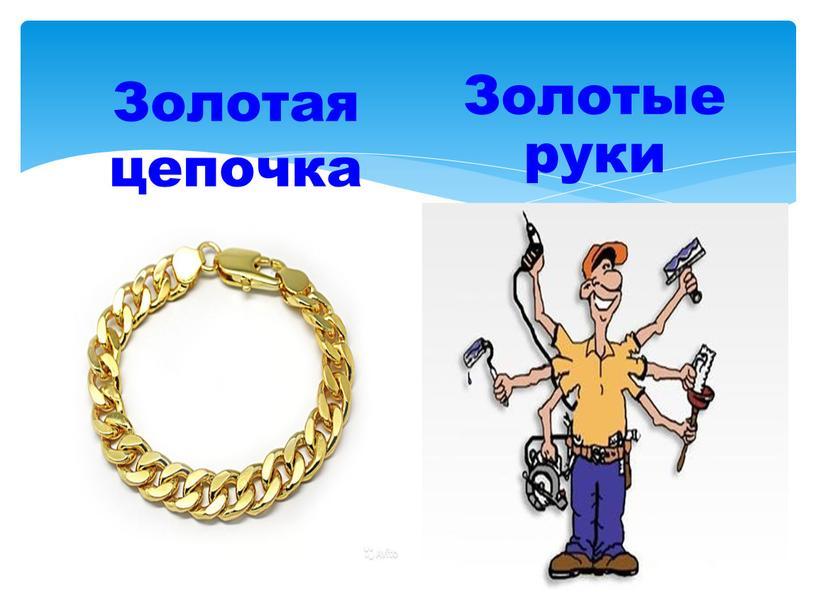 Золотая цепь Золотые руки Золотая цепочка