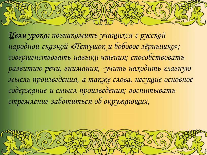 Цели урока: познакомить учащихся с русской народной сказкой «Петушок и бобовое зёрнышко»; совершенствовать навыки чтения; способствовать развитию речи, внимания, -учить находить главную мысль произведения, а…