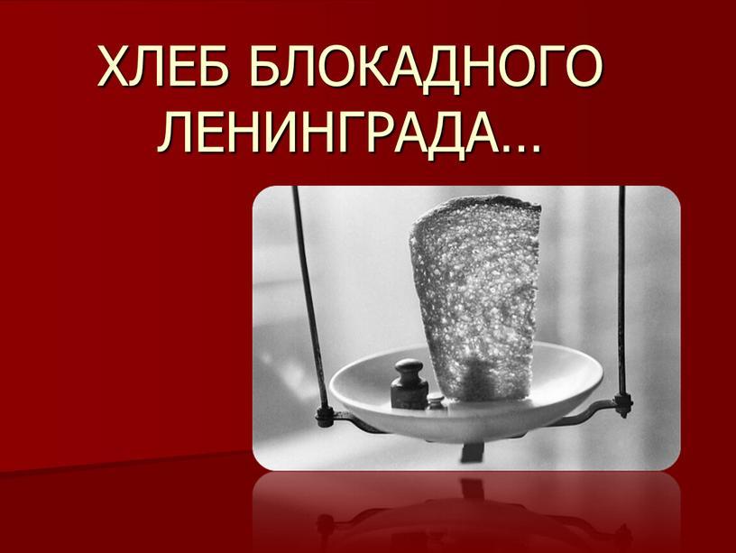 ХЛЕБ БЛОКАДНОГО ЛЕНИНГРАДА…