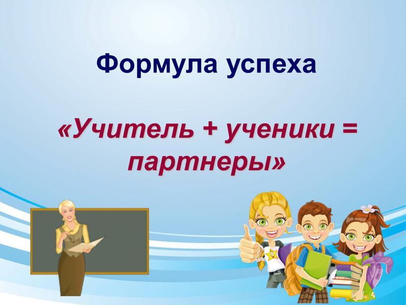 Формула успеха «Учитель + ученики = партнеры»
