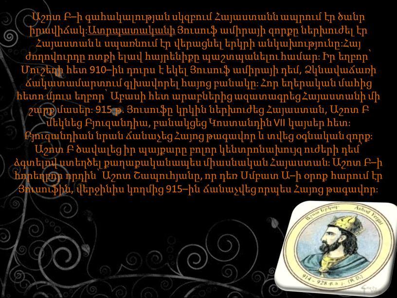 VII կայսեր հետ։ Բյուզանդիան նրան ճանաչեց Հայոց թագավոր և տվեց օգնական զորք։ Աշոտ Բ ծավալեց իր պայքարը բոլոր կենտրոնախույզ ուժերի դեմ՝ ձգտելով ստեղծել քաղաքականապես միասնական…