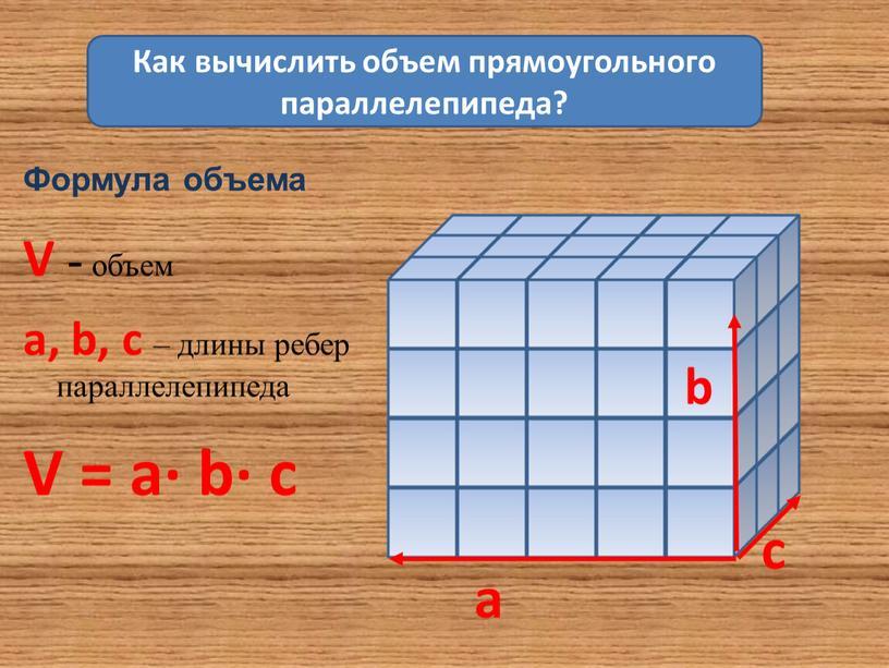 Формула объема V - объем a, b, c – длины ребер параллелепипеда