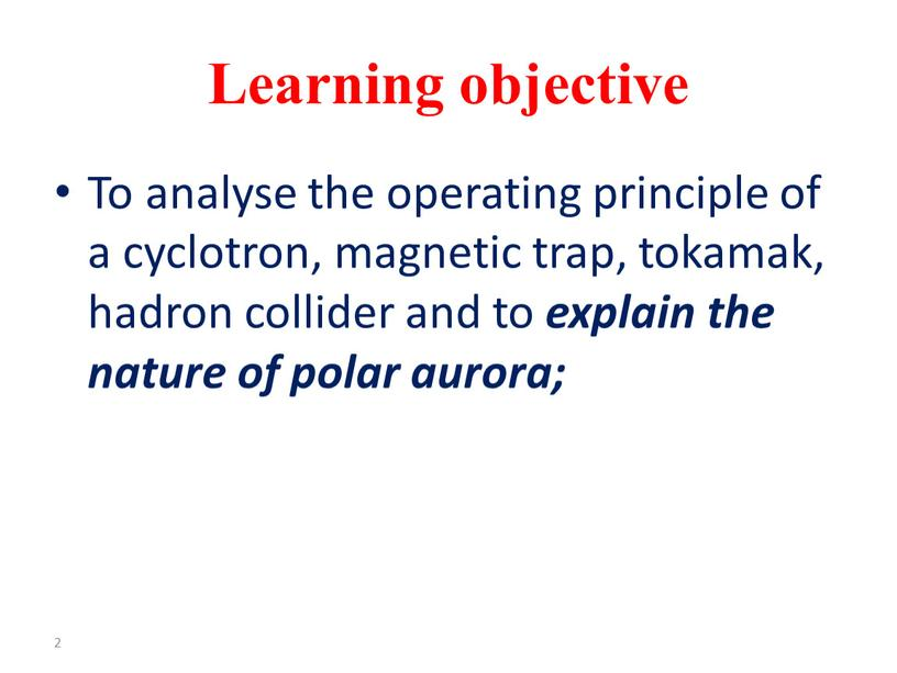 Learning objective To analyse the operating principle of a cyclotron, magnetic trap, tokamak, hadron collider and to explain the nature of polar aurora; 2
