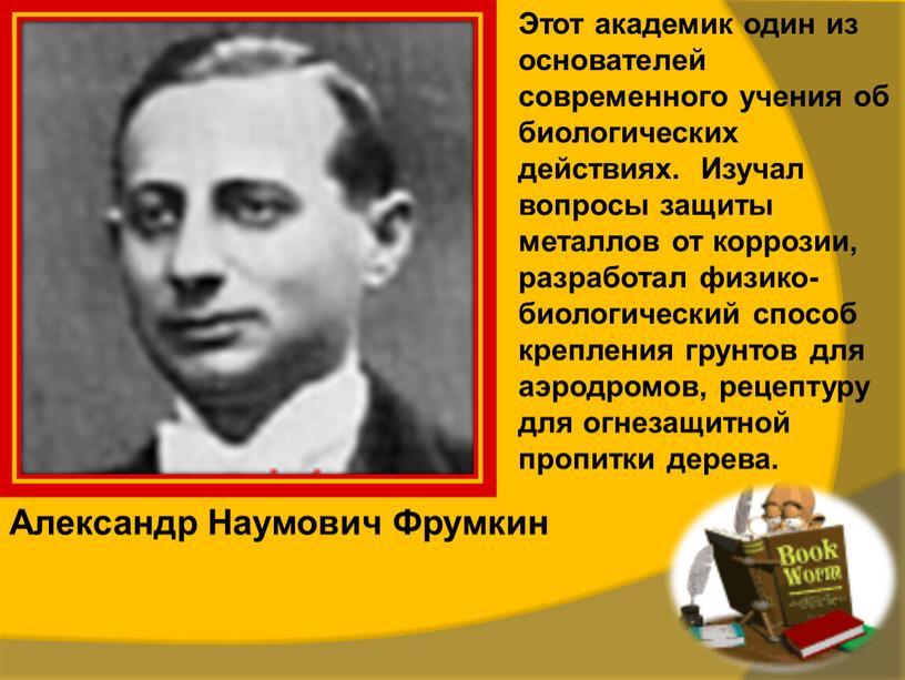 Александр Наумович Фрумкин Этот академик один из основателей современного учения об биологических действиях