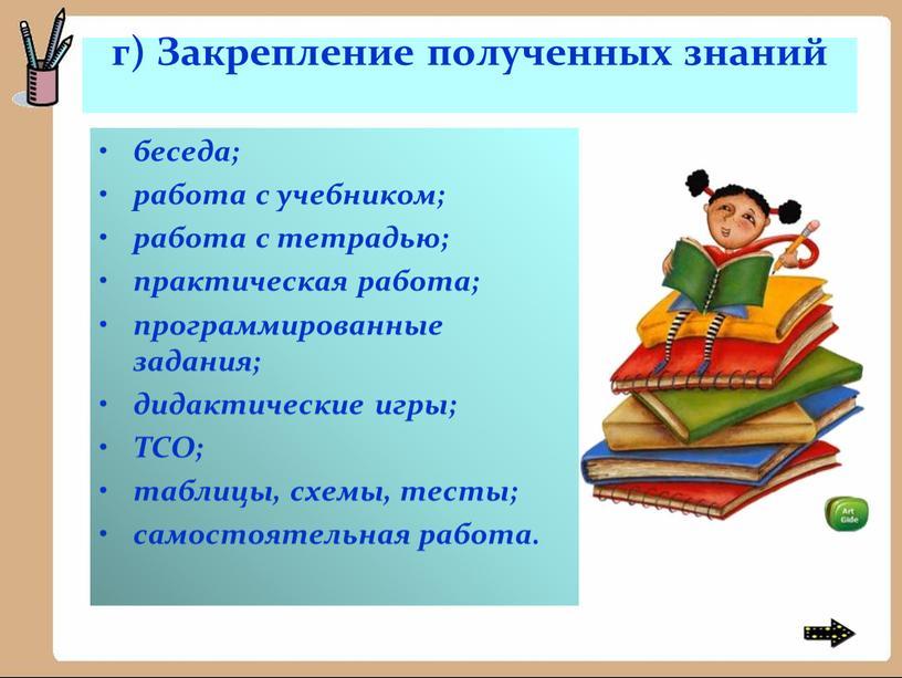 Закрепление полученных знаний беседа; работа с учебником; работа с тетрадью; практическая работа; программированные задания; дидактические игры;