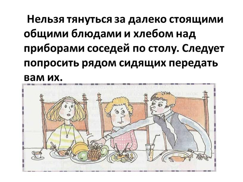 Нельзя тянуться за далеко стоящими общими блюдами и хлебом над приборами соседей по столу