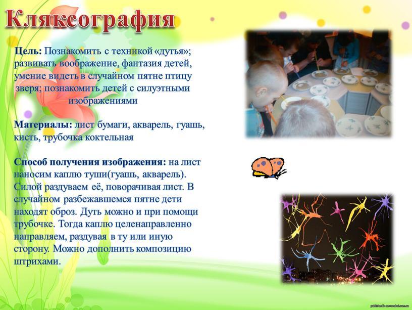 Кляксография Цель: Познакомить с техникой «дутья»; развивать воображение, фантазия детей, умение видеть в случайном пятне птицу зверя; познакомить детей с силуэтными изображениями
