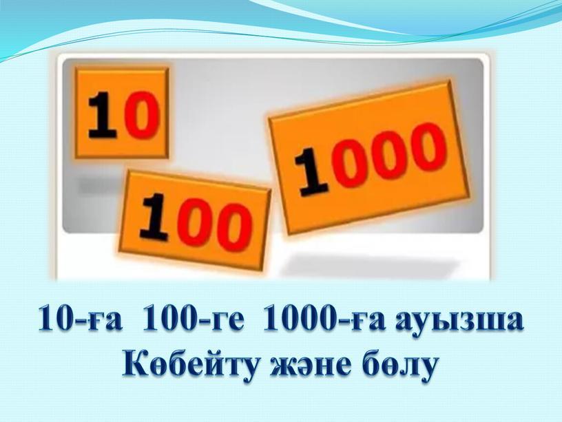 10-ға 100-ге 1000-ға ауызша Көбейту және бөлу