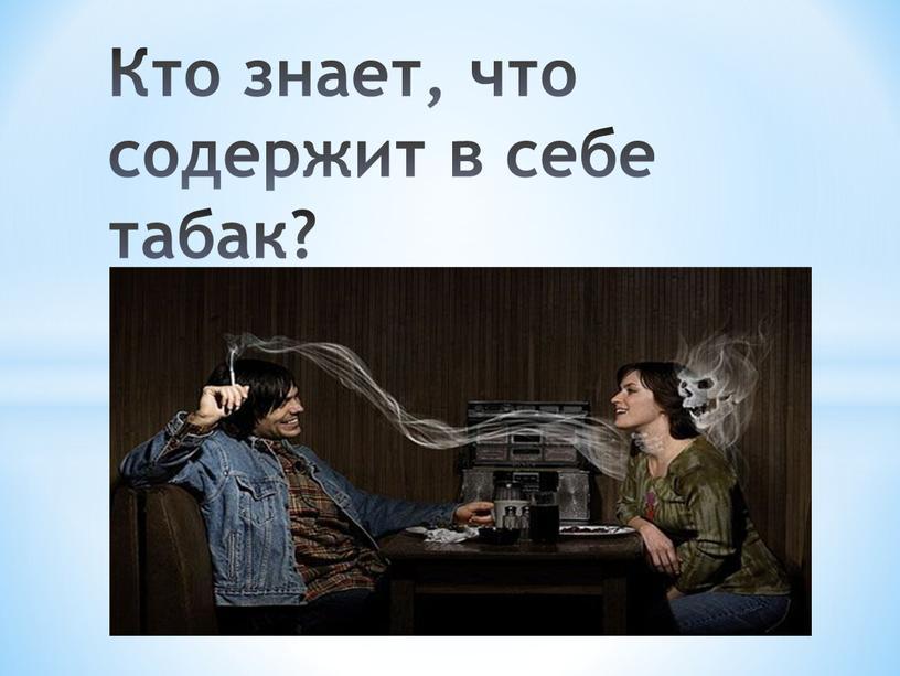 Кто знает, что содержит в себе табак?