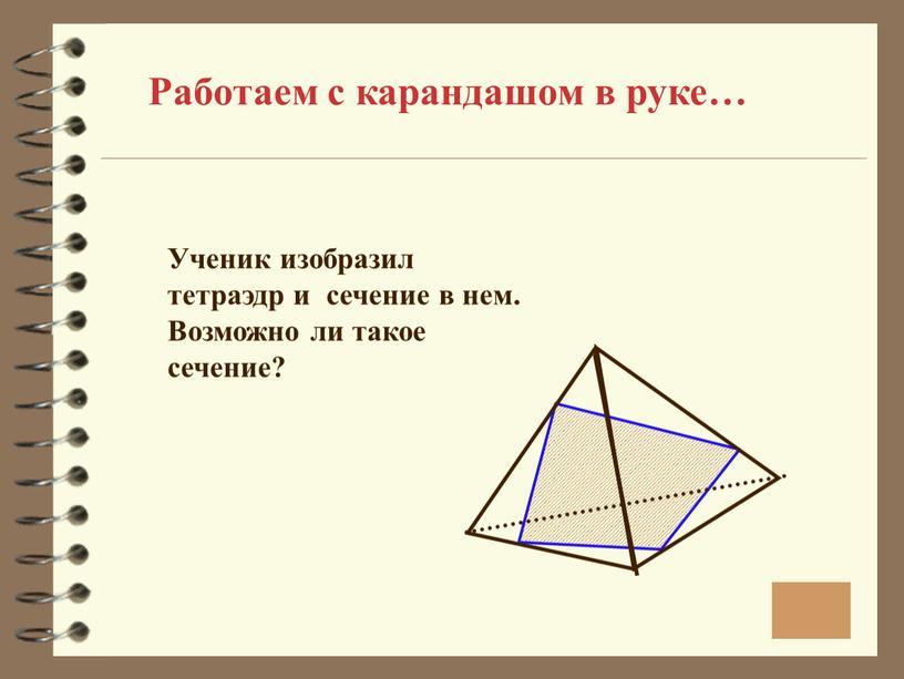 Работаем с карандашом в руке… Ученик изобразил тетраэдр и сечение в нем