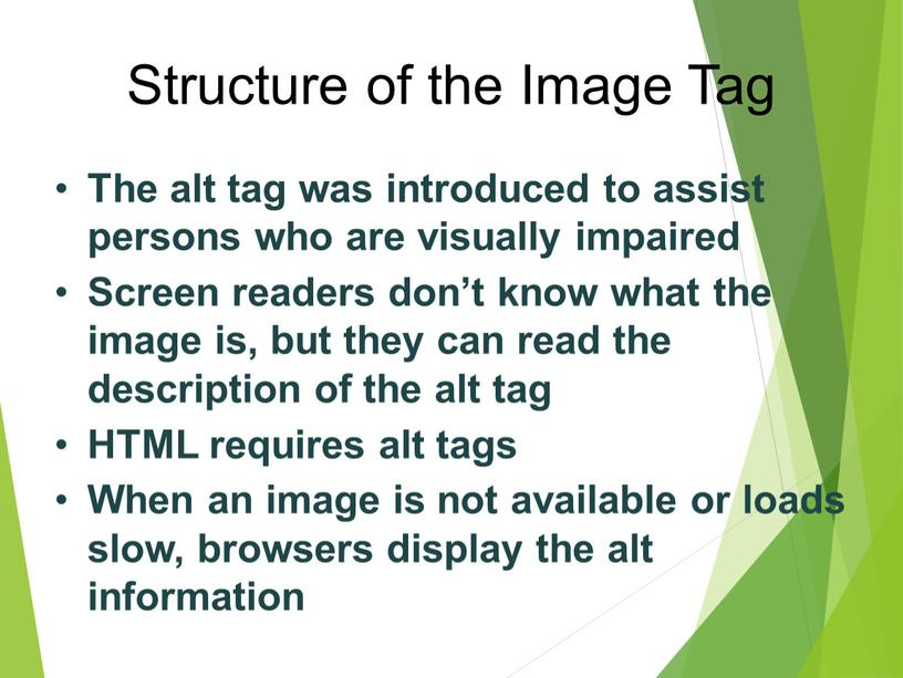 Structure of the Image Tag The alt tag was introduced to assist persons who are visually impaired