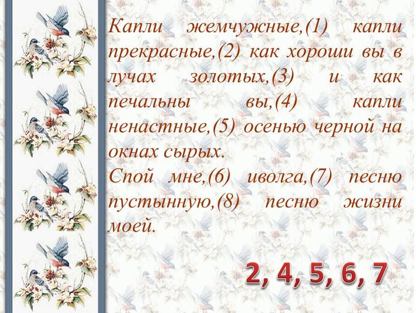 Капли жемчужные,(1) капли прекрасные,(2) как хороши вы в лучах золотых,(3) и как печальны вы,(4) капли ненастные,(5) осенью черной на окнах сырых