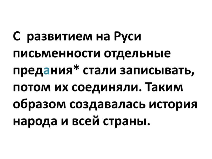 С развитием на Руси письменности отдельные предания* стали записывать, потом их соединяли