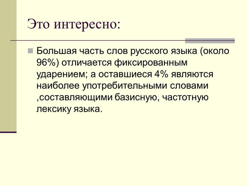 Это интересно: Большая часть слов русского языка (около 96%) отличается фиксированным ударением; а оставшиеся 4% являются наиболее употребительными словами ,составляющими базисную, частотную лексику языка