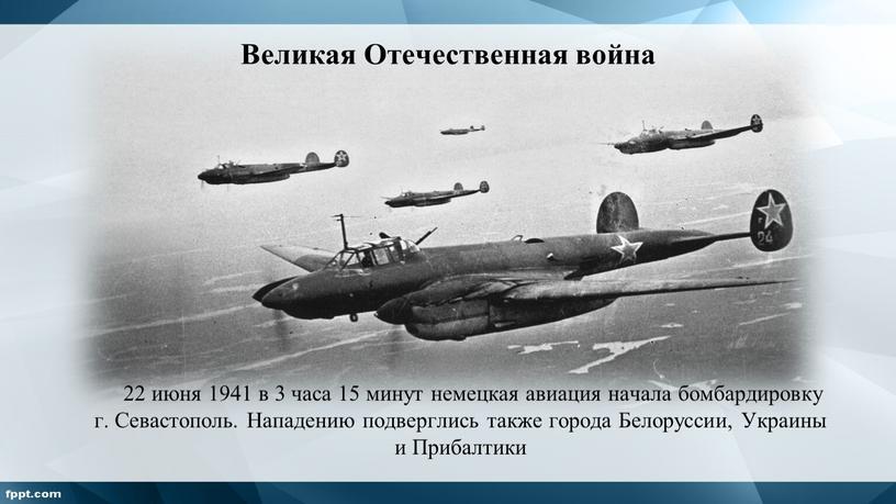 Великая Отечественная война 22 июня 1941 в 3 часа 15 минут немецкая авиация начала бомбардировку г