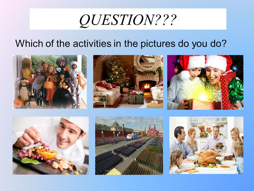 QUESTION??? Which of the activities in the pictures do you do?